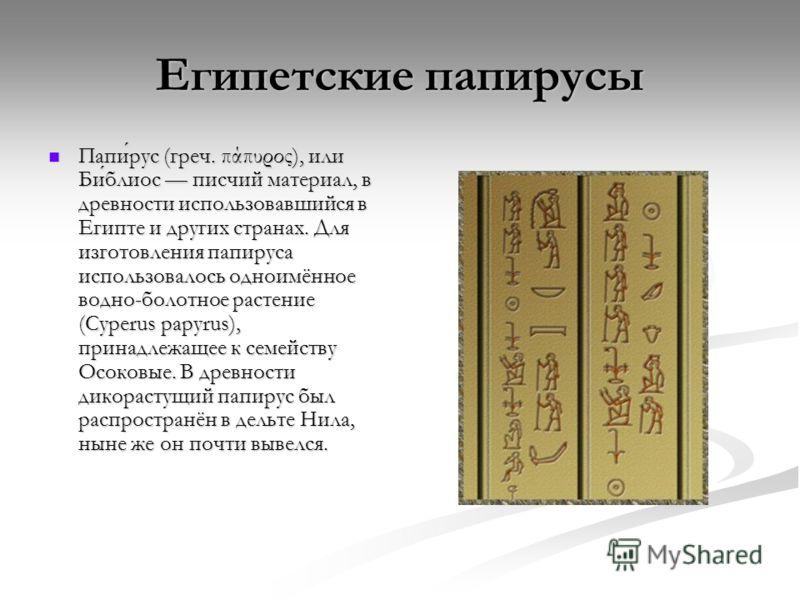 Египетские папирусы Папирус (греч. πάπυρος), или Библиос писчий материал, в древности использовавшийся в Египте и других странах. Для изготовления папируса использовалось одноимённое водно-болотное растение (Cyperus papyrus), принадлежащее к семейств