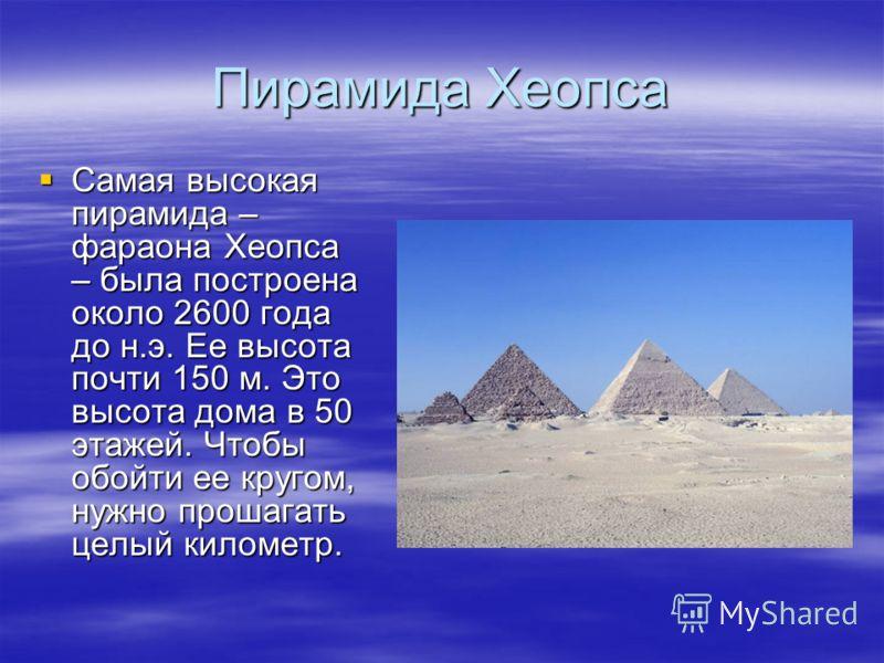 Пирамида Хеопса Самая высокая пирамида – фараона Хеопса – была построена около 2600 года до н.э. Ее высота почти 150 м. Это высота дома в 50 этажей. Чтобы обойти ее кругом, нужно прошагать целый километр. Самая высокая пирамида – фараона Хеопса – был
