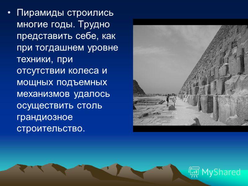 Пирамиды строились многие годы. Трудно представить себе, как при тогдашнем уровне техники, при отсутствии колеса и мощных подъемных механизмов удалось осуществить столь грандиозное строительство.