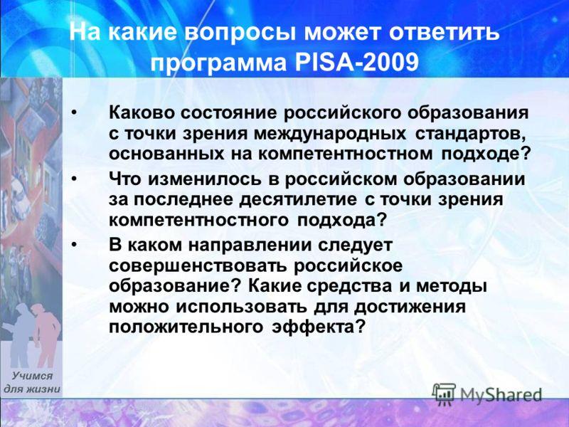 На какие вопросы может ответить программа PISA-2009 Каково состояние российского образования с точки зрения международных стандартов, основанных на компетентностном подходе? Что изменилось в российском образовании за последнее десятилетие с точки зре