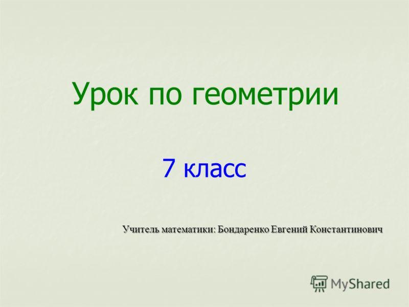 Урок по геометрии 7 класс Учитель математики: Бондаренко Евгений Константинович