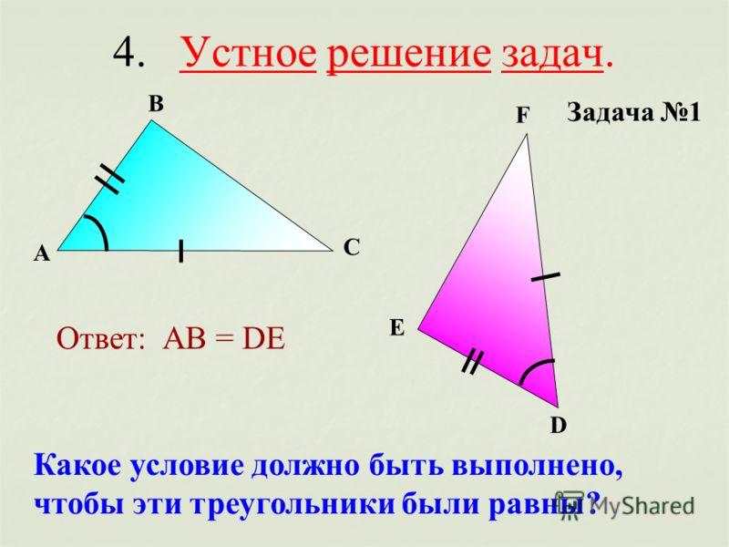 4. Устное решение задач. Задача 1 А В С D E F Какое условие должно быть выполнено, чтобы эти треугольники были равны? Ответ: АВ = DE