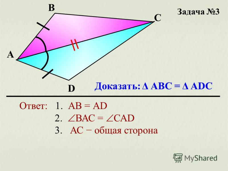 Задача 3 Доказать: Δ АВС = Δ АDС А В С D Ответ: 1. АВ = АD 2. ВАС = САD 3. АС общая сторона