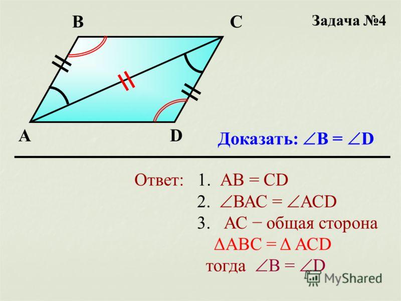 Задача 4 А ВС D Доказать: B = D Ответ: 1. АВ = CD 2. ВАС = АСD 3. АС общая сторона ΔАВС = Δ АСD тогда B = D