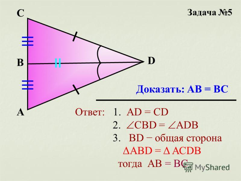Задача 5 А D В C Доказать: АВ = ВС Ответ: 1. АD = CD 2. CBD = АDB 3. BD общая сторона ΔАВD = Δ АСDB тогда АВ = ВС