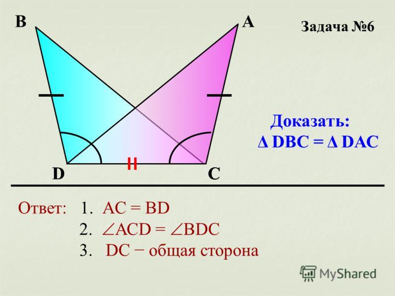 Задача 6 D АВ С Доказать: Δ DВС = Δ DАС Ответ: 1. АC = BD 2. АСD = BDC 3. DС общая сторона DС
