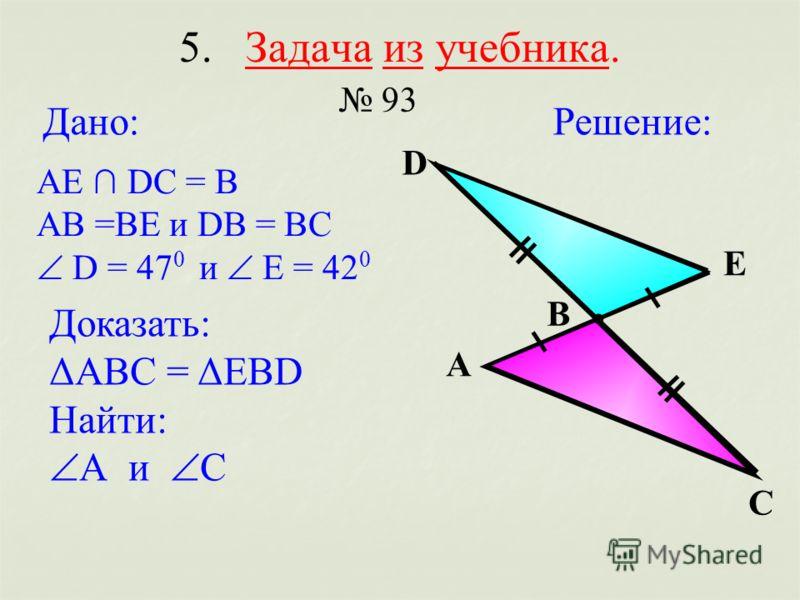 5. Задача из учебника. 93 Решение:Дано: АЕ DC = В АВ =ВЕ и DВ = ВС D = 47 0 и Е = 42 0 А В С D Е Доказать: ΔАВС = ΔЕВD Найти: А и С