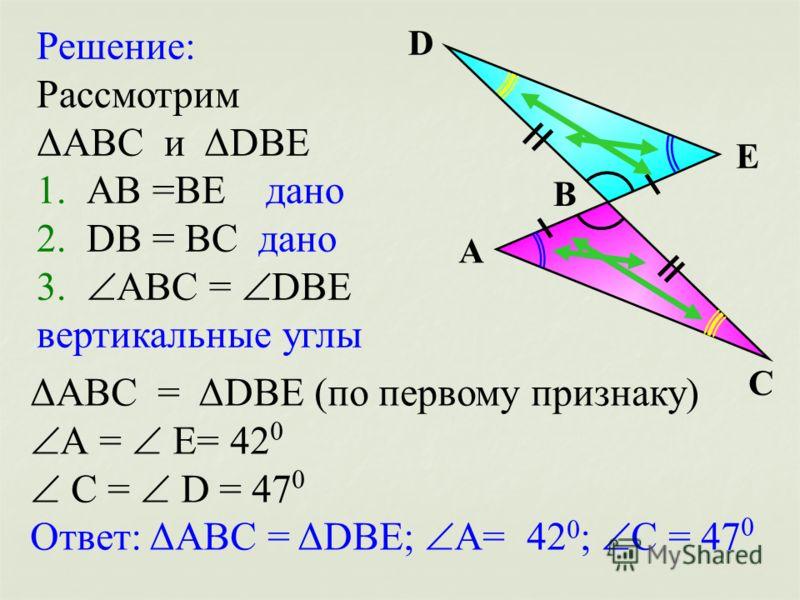 А В С D Е Решение: Рассмотрим ΔАВС и ΔDВЕ 1. АВ =ВЕ дано 2. DВ = ВС дано 3. АВС = DВЕ вертикальные углы ΔАВС = ΔDВЕ (по первому признаку) А = Е= 42 0 С = D = 47 0 Ответ: ΔАВС = ΔDВЕ; А= 42 0 ; С = 47 0
