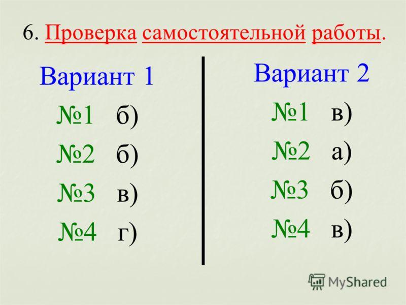 6. Проверка самостоятельной работы. Вариант 1 1 б) 2 б) 3 в) 4 г) Вариант 2 1 в) 2 а) 3 б) 4 в)
