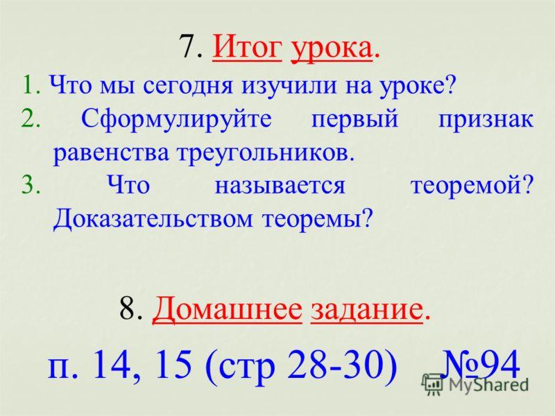 7. Итог урока. 1. Что мы сегодня изучили на уроке? 2. Сформулируйте первый признак равенства треугольников. 3. Что называется теоремой? Доказательством теоремы? 8. Домашнее задание. п. 14, 15 (стр 28-30) 94