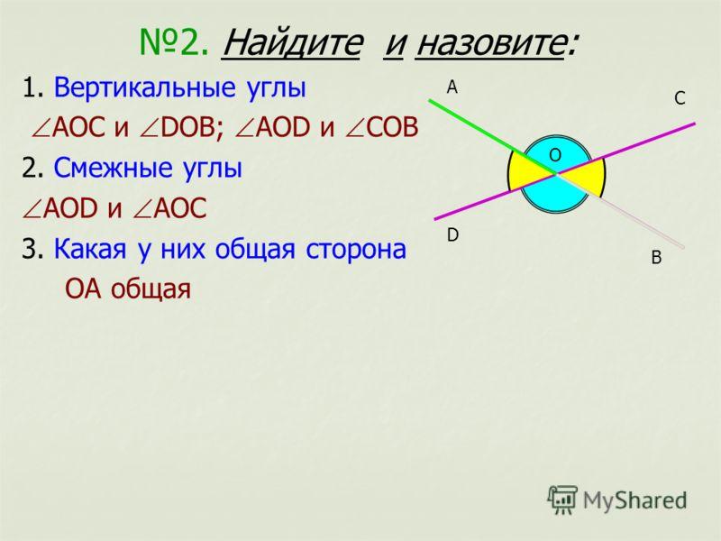 2. Найдите и назовите: 1. Вертикальные углы АОС и DОВ; АОD и СОВ 2. Смежные углы АОD и АОС 3. Какая у них общая сторона ОА общая О А В С D