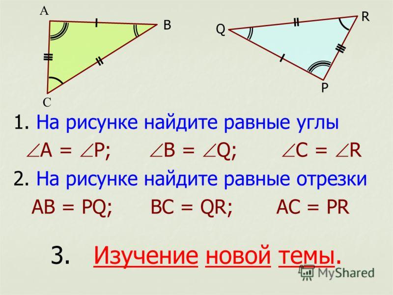 1. На рисунке найдите равные углы А = Р; В = Q; С = R 2. На рисунке найдите равные отрезки АВ = РQ; ВC = QR; AС = PR А С B Q R Р 3. Изучение новой темы.