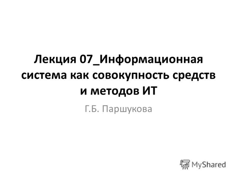 Лекция 07_Информационная система как совокупность средств и методов ИТ Г.Б. Паршукова