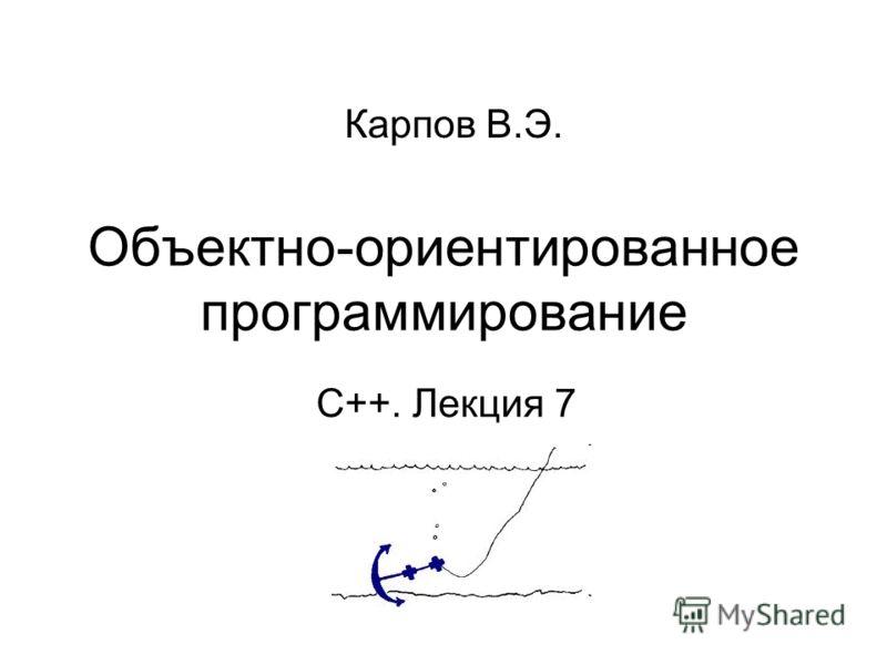 Объектно-ориентированное программирование С++. Лекция 7 Карпов В.Э.