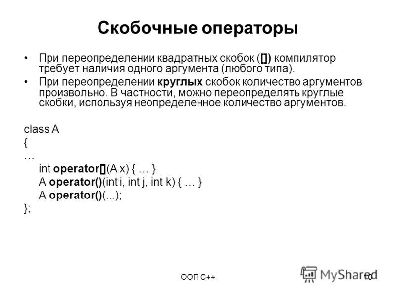 ООП C++10 Скобочные операторы При переопределении квадратных скобок ([]) компилятор требует наличия одного аргумента (любого типа). При переопределении круглых скобок количество аргументов произвольно. В частности, можно переопределять круглые скобки