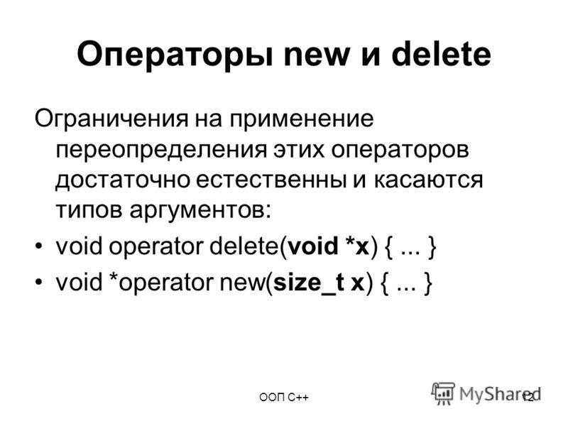 ООП C++12 Операторы new и delete Ограничения на применение переопределения этих операторов достаточно естественны и касаются типов аргументов: void operator delete(void *x) {... } void *operator new(size_t x) {... }
