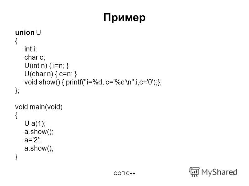 ООП C++14 Пример union U { int i; char c; U(int n) { i=n; } U(char n) { c=n; } void show() { printf(i=%d, c='%c'\n,i,c+'0');}; }; void main(void) { U a(1); a.show(); a='2'; a.show(); }