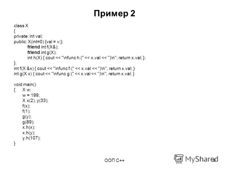 ООП C++4 Пример 2 class X { private: int val; public: X(int=0) {val = v;}; friend int f(X&); friend int g(X); int h(X) { cout