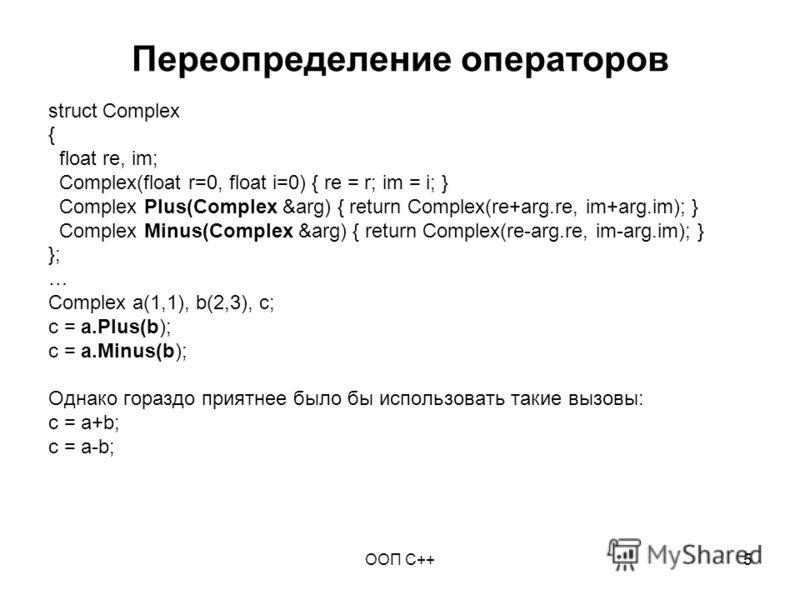 ООП C++5 Переопределение операторов struct Complex { float re, im; Complex(float r=0, float i=0) { re = r; im = i; } Complex Plus(Complex &arg) { return Complex(re+arg.re, im+arg.im); } Complex Minus(Complex &arg) { return Complex(re-arg.re, im-arg.i