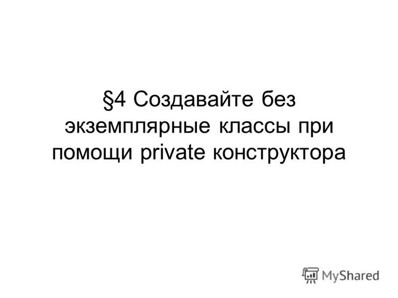 §4 Создавайте без экземплярные классы при помощи private конструктора