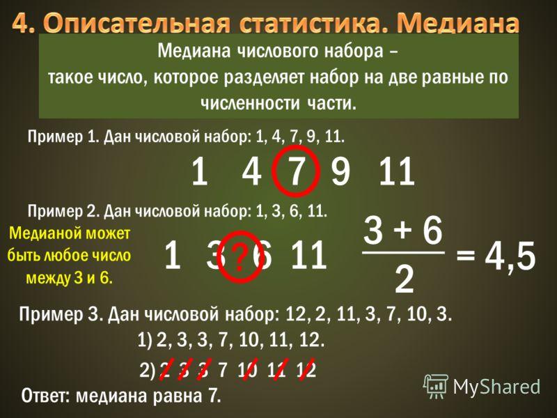 Медиана числового набора – такое число, которое разделяет набор на две равные по численности части. Пример 1. Дан числовой набор: 1, 4, 7, 9, 11. 1 4 7 9 11 Пример 2. Дан числовой набор: 1, 3, 6, 11. 1 3 6 11 ? 3 + 6 2 = 4,5 Медианой может быть любое