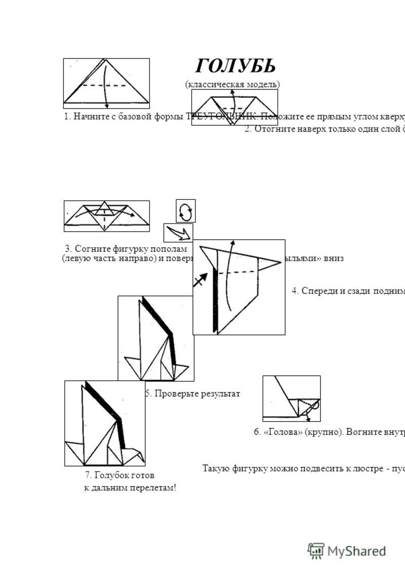 ГОЛУБЬ (классическая модель) 1. Начните с базовой формы ТРЕУГОЛЬНИК. Положите ее прямым углом кверху. Опустите верхнюю часть вниз так, чтобы прямой угол оказался ниже основания фигурки (линия сгиба определяется на глазок) 2. Отогните наверх только од