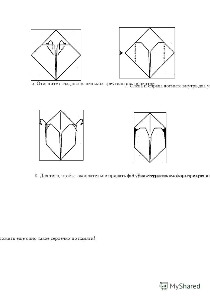 о. Отогните назад два маленьких треугольника в центре 7. Слева и справа вогните внутрь два угла (вспомните, как это делается) 8. Для того, чтобы окончательно придать фигурке «сердечную» форму, слева и справа наверху загните назад два треугольничка9.