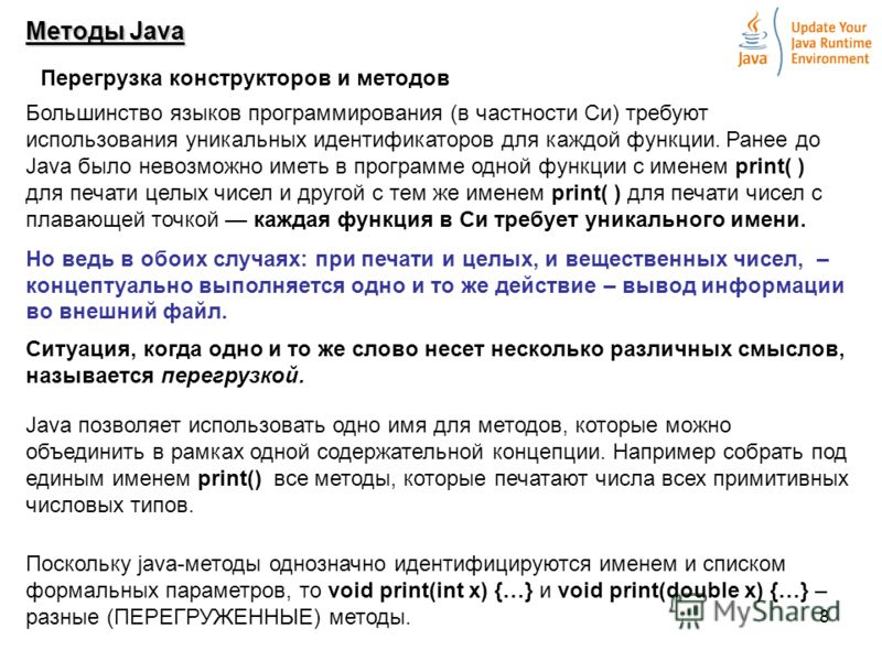 8 Методы Java Перегрузка конструкторов и методов Большинство языков программирования (в частности Cи) требуют использования уникальных идентификаторов для каждой функции. Ранее до Java было невозможно иметь в программе одной функции с именем print( )