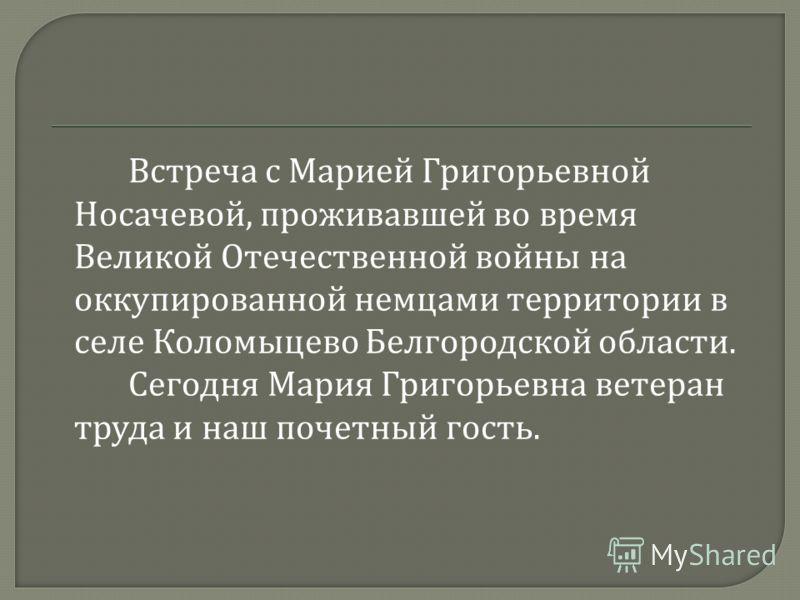 Встреча с Марией Григорьевной Носачевой, проживавшей во время Великой Отечественной войны на оккупированной немцами территории в селе Коломыцево Белгородской области. Сегодня Мария Григорьевна ветеран труда и наш почетный гость.