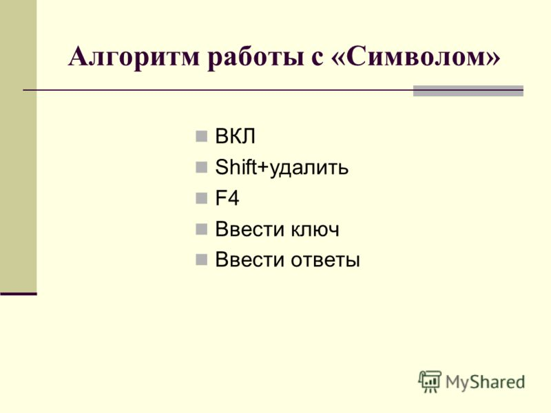 Алгоритм работы с «Символом» ВКЛ Shift+удалить F4 Ввести ключ Ввести ответы