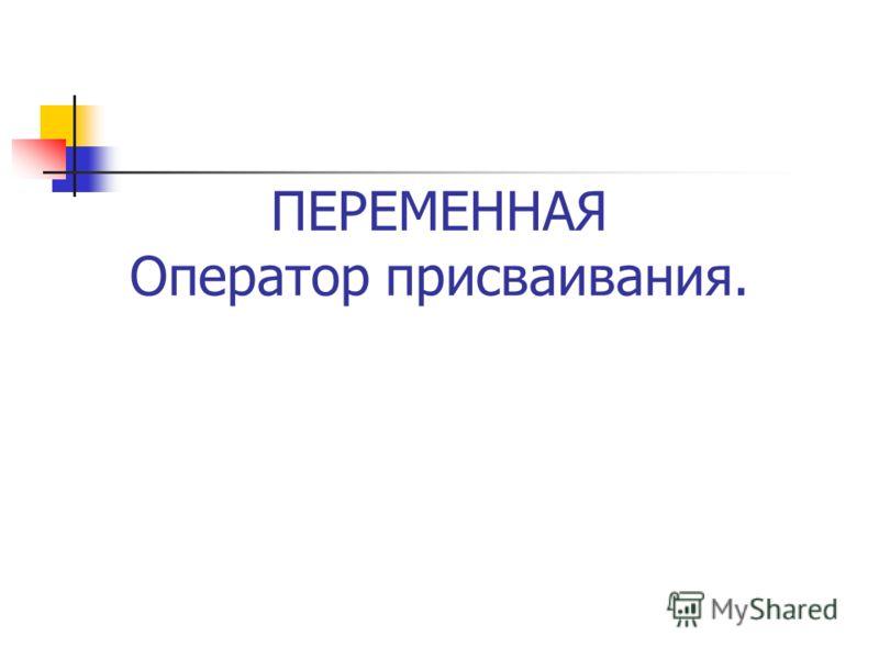 ПЕРЕМЕННАЯ Оператор присваивания.