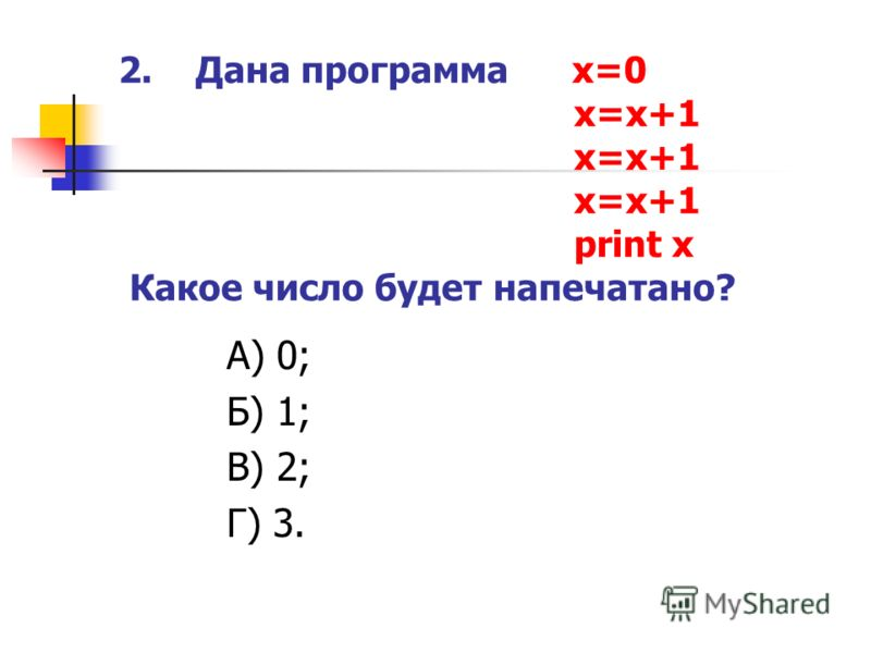 2. Дана программа x=0 x=x+1 x=x+1 x=x+1 print x Какое число будет напечатано? А) 0; Б) 1; В) 2; Г) 3.