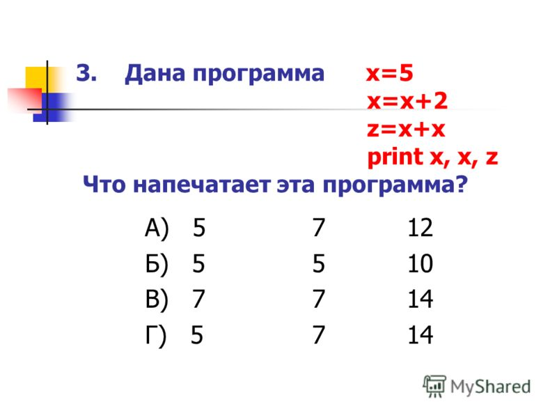 3. Дана программа x=5 x=x+2 z=x+x print x, x, z Что напечатает эта программа? А) 5 7 12 Б) 55 10 В) 77 14 Г) 57 14