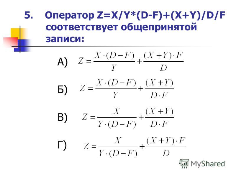 5. Оператор Z=X/Y*(D-F)+(X+Y)/D/F соответствует общепринятой записи: А) Б) В) Г)