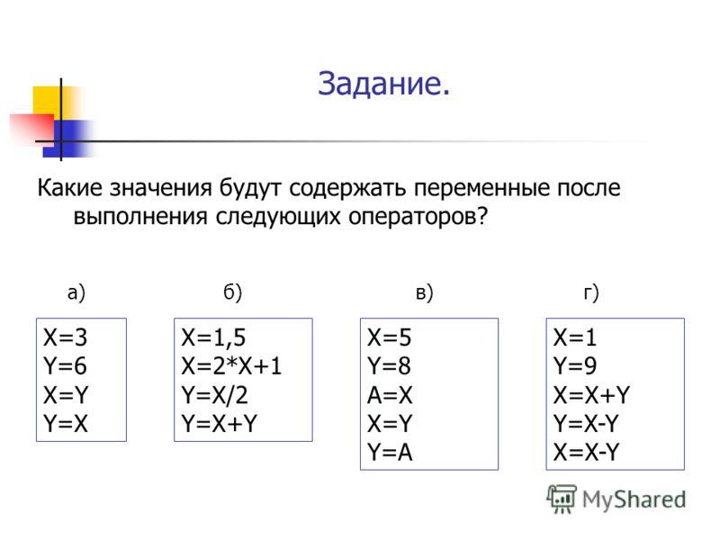 Задание. Какие значения будут содержать переменные после выполнения следующих операторов? X=1,5 X=2*X+1 Y=X/2 Y=X+Y X=3 Y=6 X=Y Y=X X=5 Y=8 A=X X=Y Y=A X=1 Y=9 X=X+Y Y=X-Y X=X-Y а)б)в)г)