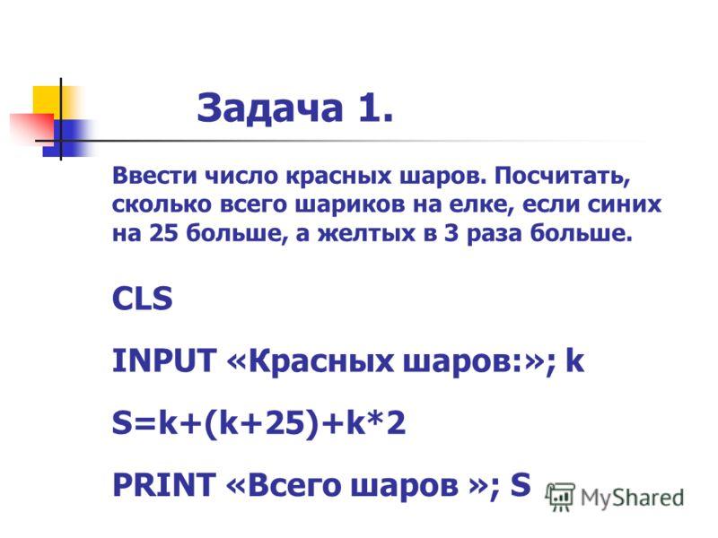 Задача 1. CLS INPUT «Красных шаров:»; k S=k+(k+25)+k*2 PRINT «Всего шаров »; S Ввести число красных шаров. Посчитать, сколько всего шариков на елке, если синих на 25 больше, а желтых в 3 раза больше.