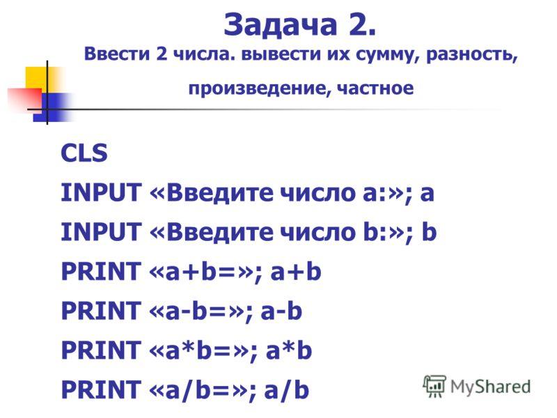 Задача 2. Ввести 2 числа. вывести их сумму, разность, произведение, частное CLS INPUT «Введите число а:»; a INPUT «Введите число b:»; b PRINT «a+b=»; a+b PRINT «a-b=»; a-b PRINT «a*b=»; a*b PRINT «a/b=»; a/b