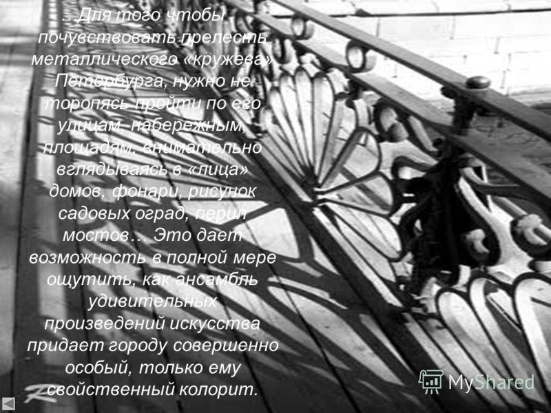 …Для того чтобы почувствовать прелесть металлического «кружева» Петербурга, нужно не торопясь пройти по его улицам, набережным, площадям, внимательно вглядываясь в «лица» домов, фонари, рисунок садовых оград, перил мостов… Это дает возможность в полн