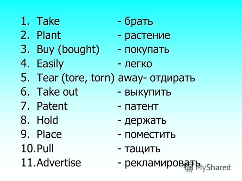 1. T ake- брать 2. P lant- растение 3. B uy (bought)- покупать 4. E asily- легко 5. T ear (tore, torn) away- отдирать 6. T ake out- выкупить 7. P atent- патент 8. H old- держать 9. P lace- поместить 10. P ull- тащить 11. A dvertise- рекламировать