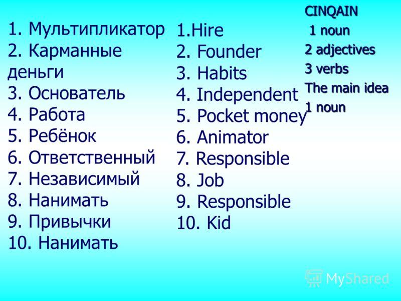 1. Мультипликатор 2. Карманные деньги 3. Основатель 4. Работа 5. Ребёнок 6. Ответственный 7. Независимый 8. Нанимать 9. Привычки 10. НаниматьCINQAIN 1 noun 1 noun 2 adjectives 3 verbs The main idea 1 noun 1.Hire 2. Founder 3. Habits 4. Independent 5.
