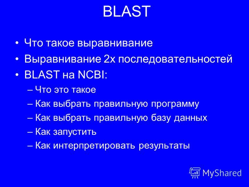 BLAST Что такое выравнивание Выравнивание 2х последовательностей BLAST на NCBI: –Что это такое –Как выбрать правильную программу –Как выбрать правильную базу данных –Как запустить –Как интерпретировать результаты