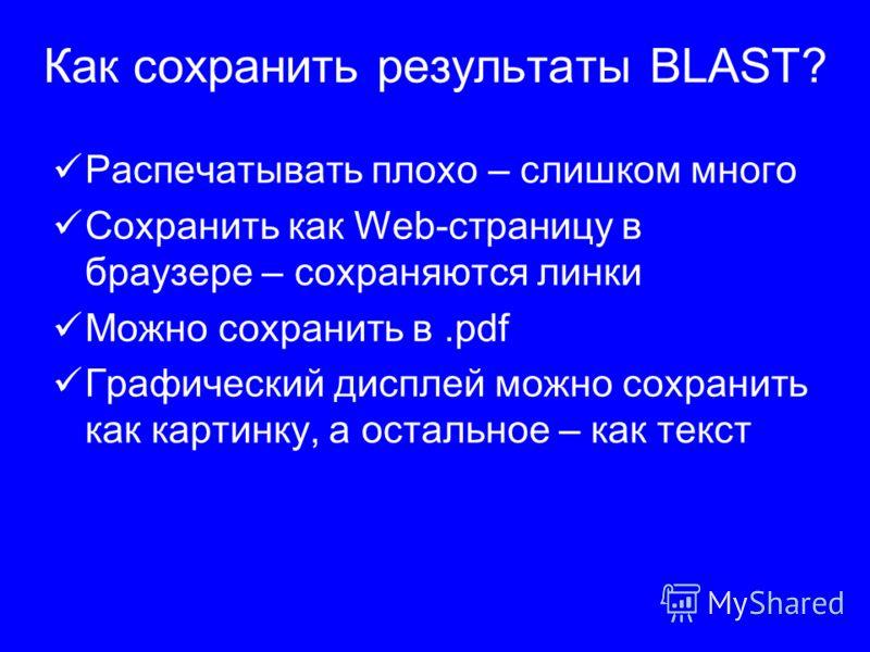Как сохранить результаты BLAST? Распечатывать плохо – слишком много Сохранить как Web-страницу в браузере – сохраняются линки Можно сохранить в.pdf Графический дисплей можно сохранить как картинку, а остальное – как текст