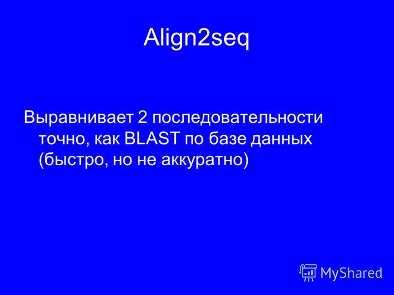 Align2seq Выравнивает 2 последовательности точно, как BLAST по базе данных (быстро, но не аккуратно)