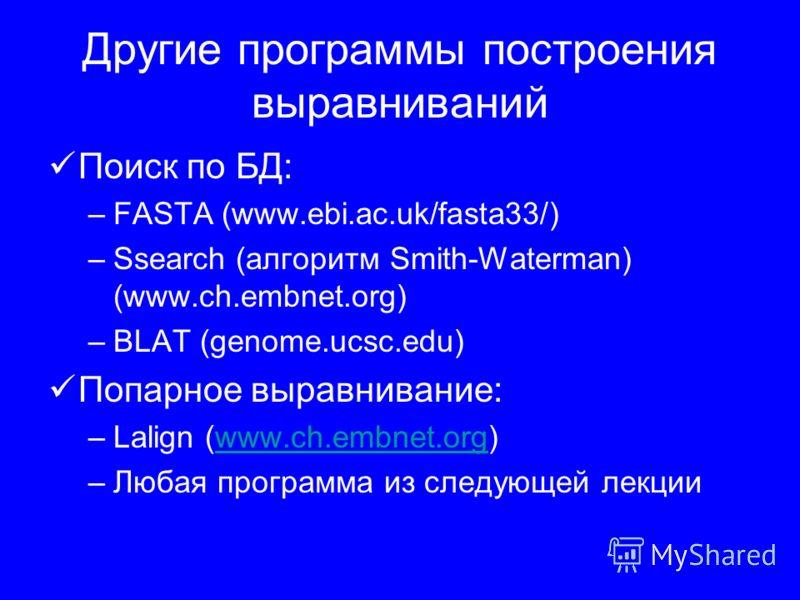 Другие программы построения выравниваний Поиск по БД: –FASTA (www.ebi.ac.uk/fasta33/) –Ssearch (алгоритм Smith-Waterman) (www.ch.embnet.org) –BLAT (genome.ucsc.edu) Попарное выравнивание: –Lalign (www.ch.embnet.org)www.ch.embnet.org –Любая программа