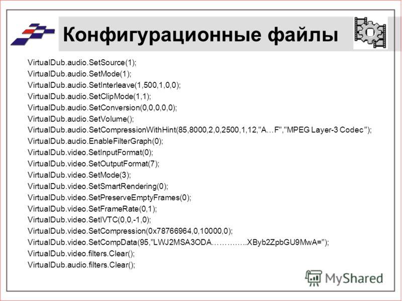 Конфигурационные файлы VirtualDub.audio.SetSource(1); VirtualDub.audio.SetMode(1); VirtualDub.audio.SetInterleave(1,500,1,0,0); VirtualDub.audio.SetClipMode(1,1); VirtualDub.audio.SetConversion(0,0,0,0,0); VirtualDub.audio.SetVolume(); VirtualDub.aud