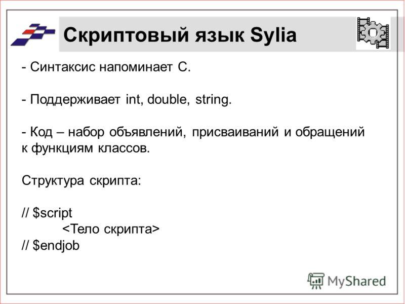 Скриптовый язык Sylia - Синтаксис напоминает С. - Поддерживает int, double, string. - Код – набор объявлений, присваиваний и обращений к функциям классов. Структура скрипта: // $script // $endjob
