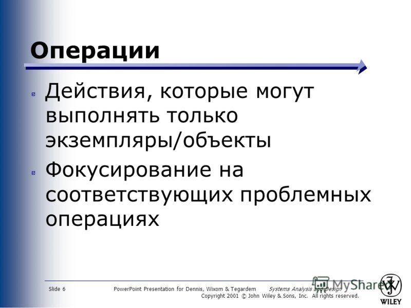 PowerPoint Presentation for Dennis, Wixom & Tegardem Systems Analysis and Design Copyright 2001 © John Wiley & Sons, Inc. All rights reserved. Slide 6 Операции Действия, которые могут выполнять только экземпляры/объекты Фокусирование на соответствующ