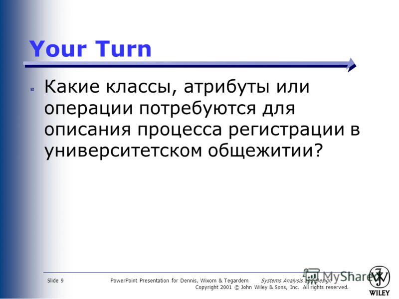 PowerPoint Presentation for Dennis, Wixom & Tegardem Systems Analysis and Design Copyright 2001 © John Wiley & Sons, Inc. All rights reserved. Slide 9 Your Turn Какие классы, атрибуты или операции потребуются для описания процесса регистрации в униве