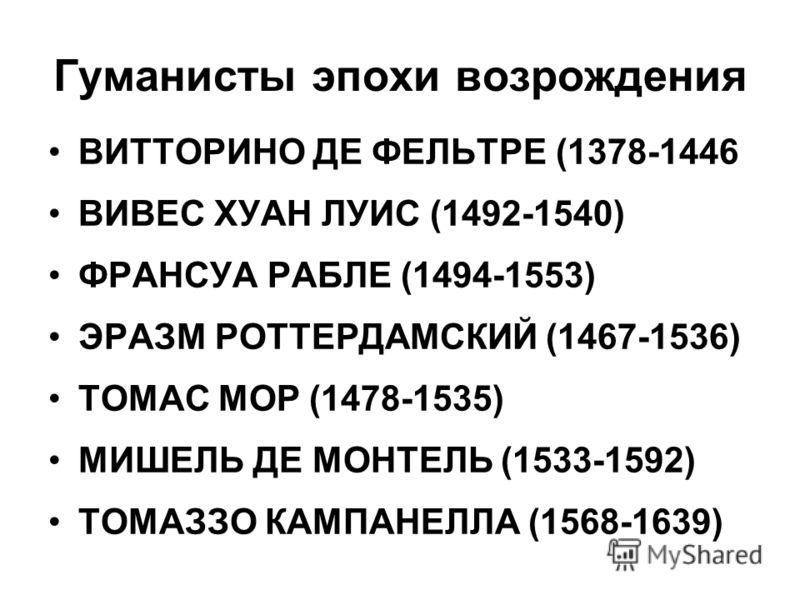 Гуманисты эпохи возрождения ВИТТОРИНО ДЕ ФЕЛЬТРЕ (1378-1446 ВИВЕС ХУАН ЛУИС (1492-1540) ФРАНСУА РАБЛЕ (1494-1553) ЭРАЗМ РОТТЕРДАМСКИЙ (1467-1536) ТОМАС МОР (1478-1535) МИШЕЛЬ ДЕ МОНТЕЛЬ (1533-1592) ТОМАЗЗО КАМПАНЕЛЛА (1568-1639)