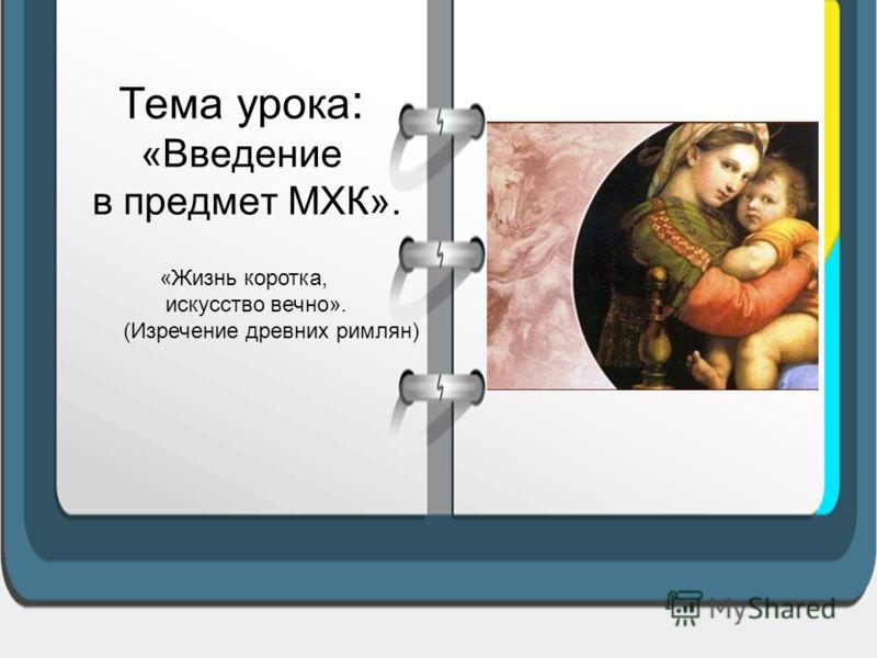 Тема урока : «Введение в предмет МХК». «Жизнь коротка, искусство вечно». (Изречение древних римлян)